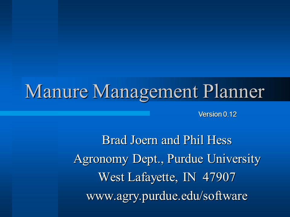 Manure Management Planner Brad Joern and Phil Hess Agronomy Dept., Purdue University West Lafayette, IN 47907 www.agry.purdue.edu/software Version 0.12