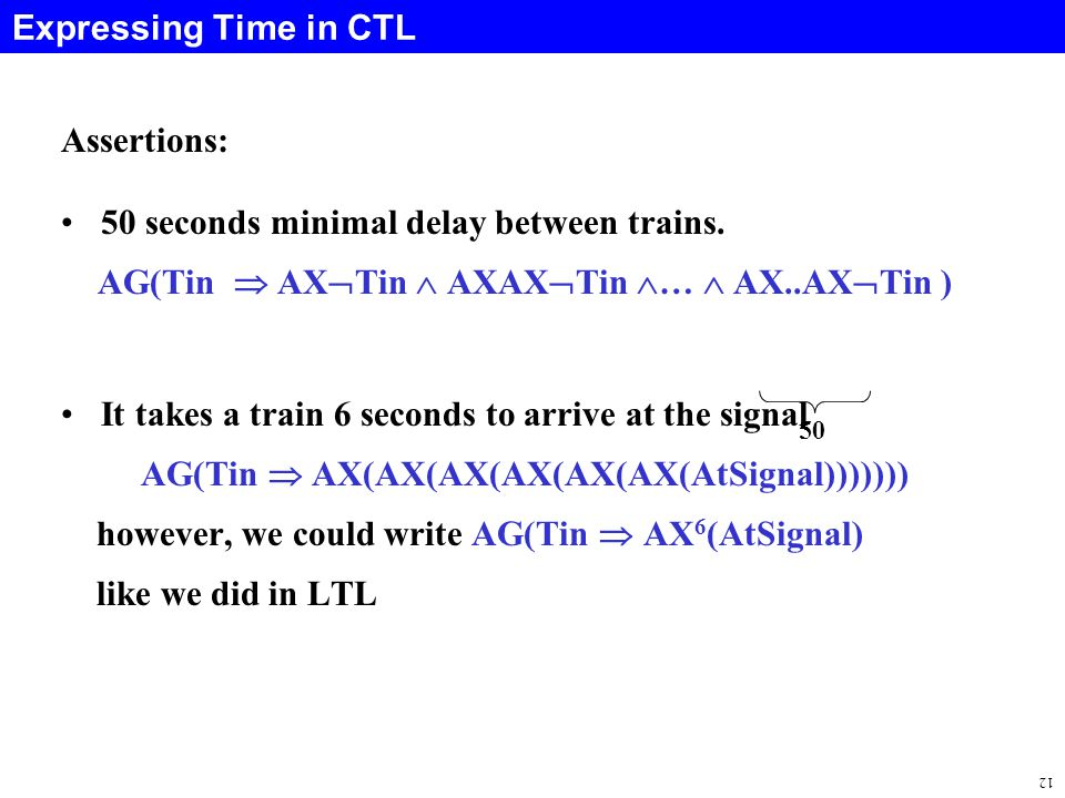 12 Expressing Time in CTL Assertions: 50 seconds minimal delay between trains.