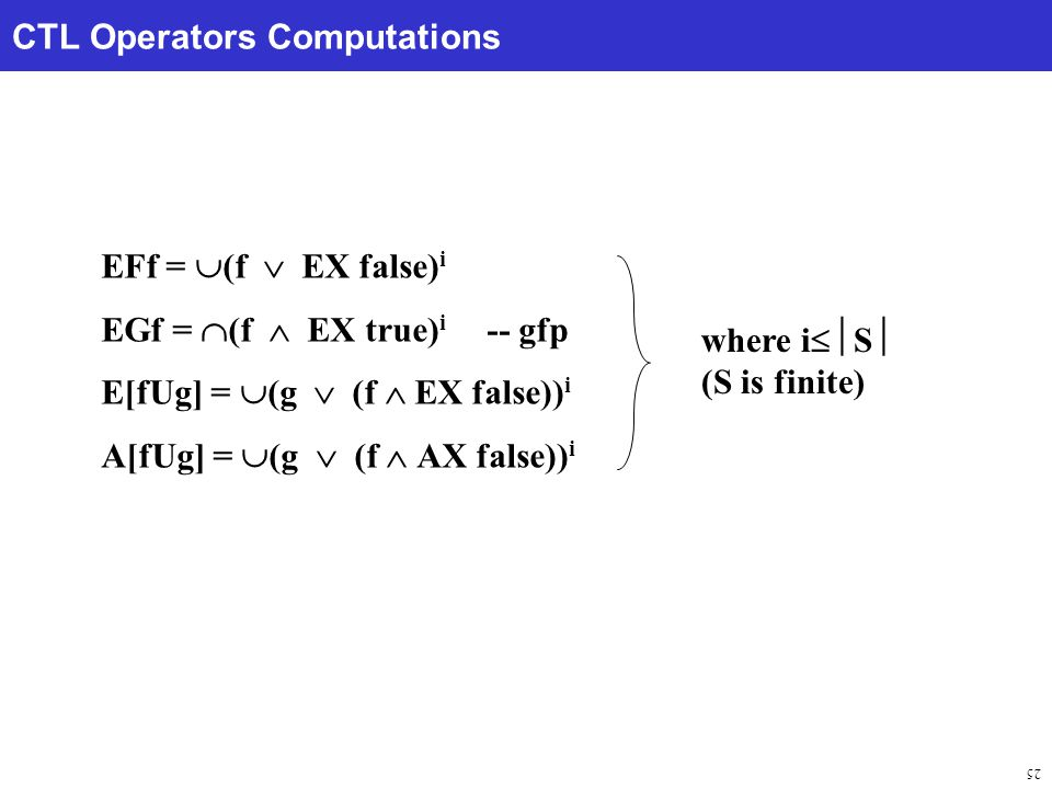 25 CTL Operators Computations EFf =  (f  EX false) i EGf =  (f  EX true) i -- gfp E[fUg] =  (g  (f  EX false)) i A[fUg] =  (g  (f  AX false)) i where i  S  (S is finite)