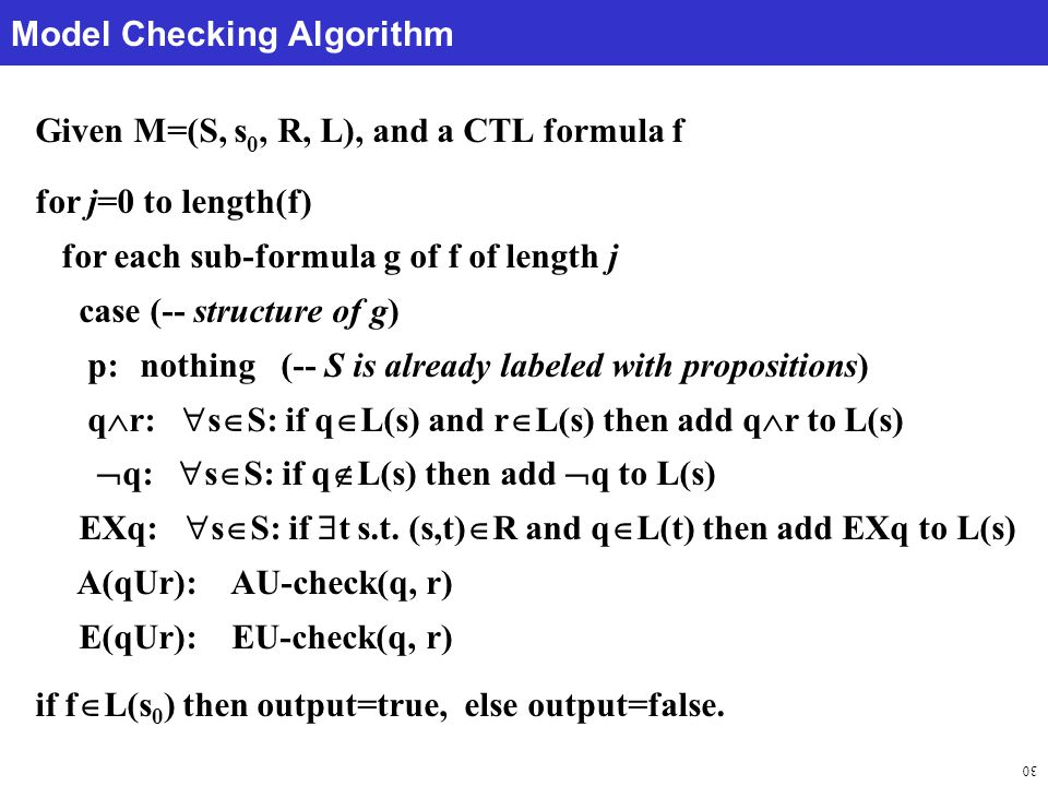 30 Model Checking Algorithm Given M=(S, s 0, R, L), and a CTL formula f for j=0 to length(f) for each sub-formula g of f of length j case (-- structure of g) p:nothing (-- S is already labeled with propositions) q  r:  s  S: if q  L(s) and r  L(s) then add q  r to L(s)  q:  s  S: if q  L(s) then add  q to L(s) EXq:  s  S: if  t s.t.
