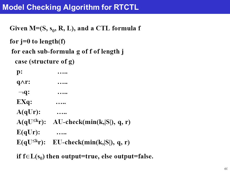 39 Model Checking Algorithm for RTCTL Given M=(S, s 0, R, L), and a CTL formula f for j=0 to length(f) for each sub-formula g of f of length j case (structure of g) p: …..