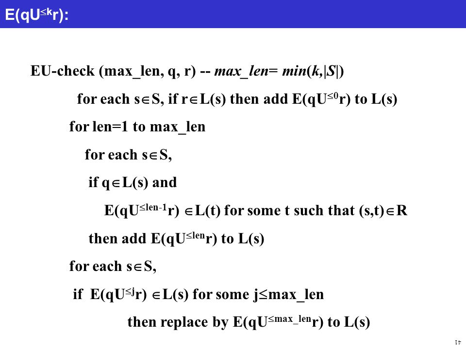 41 EU-check (max_len, q, r) -- max_len= min(k,|S|) for each s  S, if r  L(s) then add E(qU  0 r) to L(s) for len=1 to max_len for each s  S, if q  L(s) and E(qU  len-1 r)  L(t) for some t such that (s,t)  R then add E(qU  len r) to L(s) for each s  S, if E(qU  j r)  L(s) for some j  max_len then replace by E(qU  max_len r) to L(s) E(qU  k r):