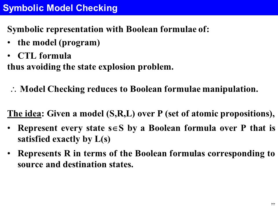 44 Symbolic Model Checking Symbolic representation with Boolean formulae of: the model (program) CTL formula thus avoiding the state explosion problem.