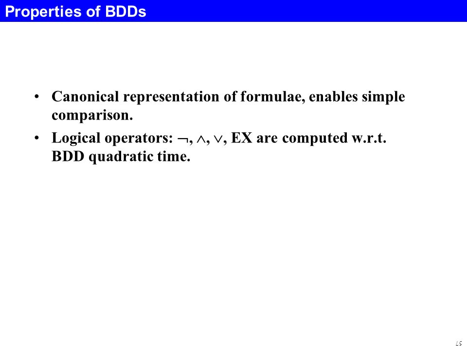 57 Properties of BDDs Canonical representation of formulae, enables simple comparison.