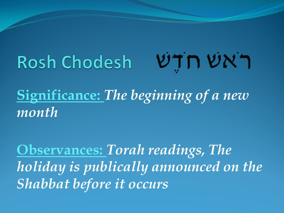 Significance: The beginning of a new month Observances: Torah readings, The holiday is publically announced on the Shabbat before it occurs