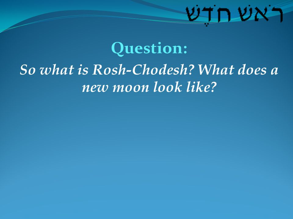 Question: So what is Rosh-Chodesh What does a new moon look like