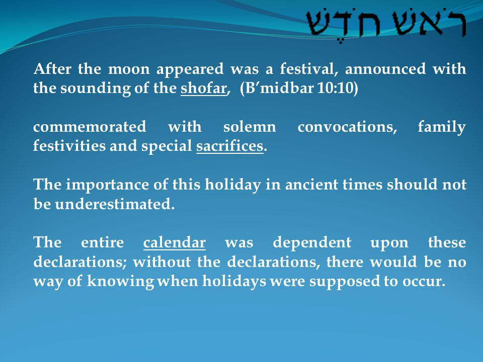 After the moon appeared was a festival, announced with the sounding of the shofar, (B'midbar 10:10) commemorated with solemn convocations, family festivities and special sacrifices.