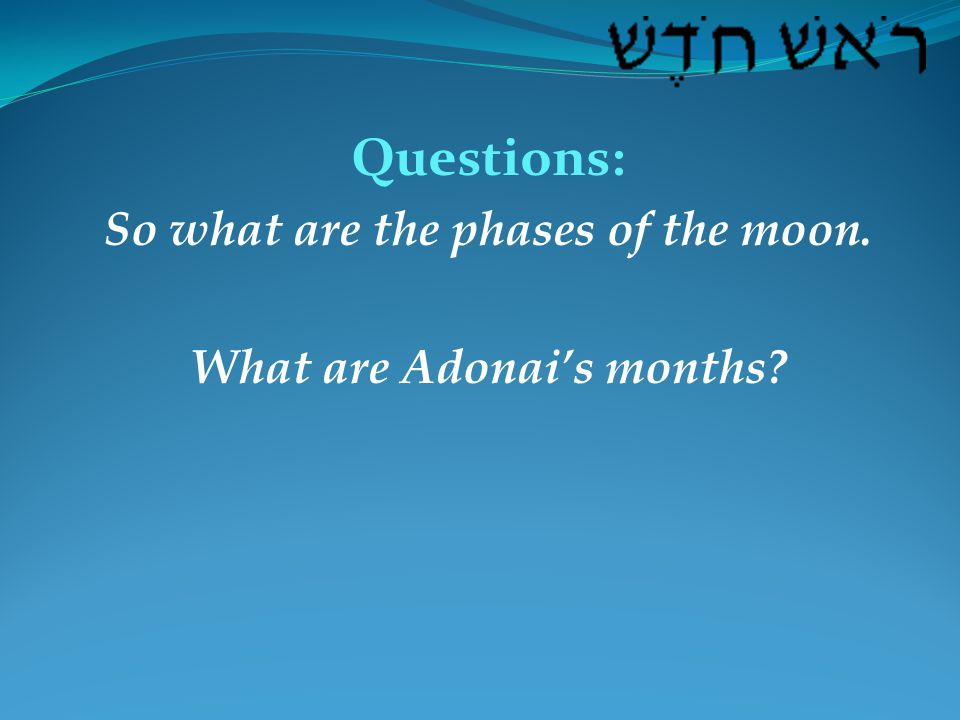 Questions: So what are the phases of the moon. What are Adonai's months