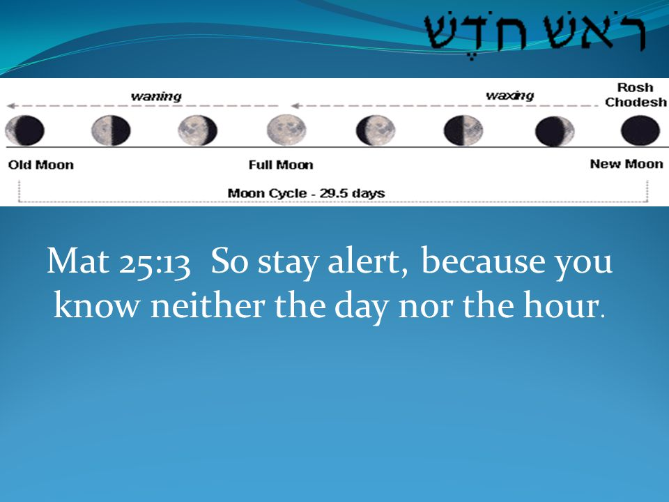 Mat 25:13 So stay alert, because you know neither the day nor the hour.
