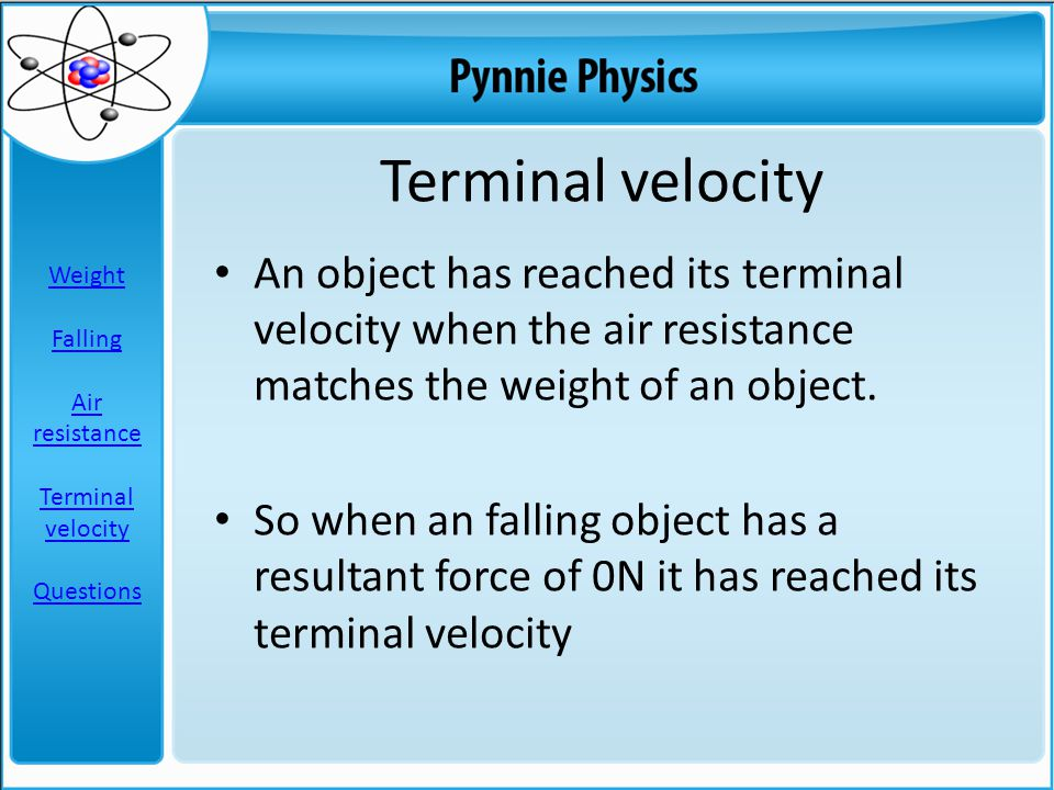 Terminal velocity An object has reached its terminal velocity when the air resistance matches the weight of an object.