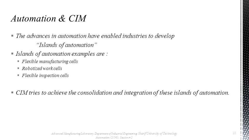  The advances in automation have enabled industries to develop Islands of automation  Islands of automation examples are :  Flexible manufacturing cells  Robotized work cells  Flexible inspection cells  CIM tries to achieve the consolidation and integration of these islands of automation.