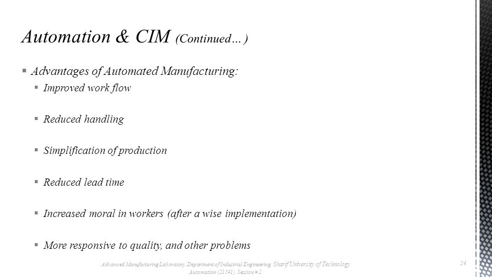  Advantages of Automated Manufacturing:  Improved work flow  Reduced handling  Simplification of production  Reduced lead time  Increased moral in workers (after a wise implementation)  More responsive to quality, and other problems Advanced Manufacturing Laboratory, Department of Industrial Engineering, Sharif University of Technology Automation (21541), Session # 2 24