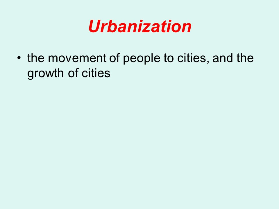 Urbanization the movement of people to cities, and the growth of cities