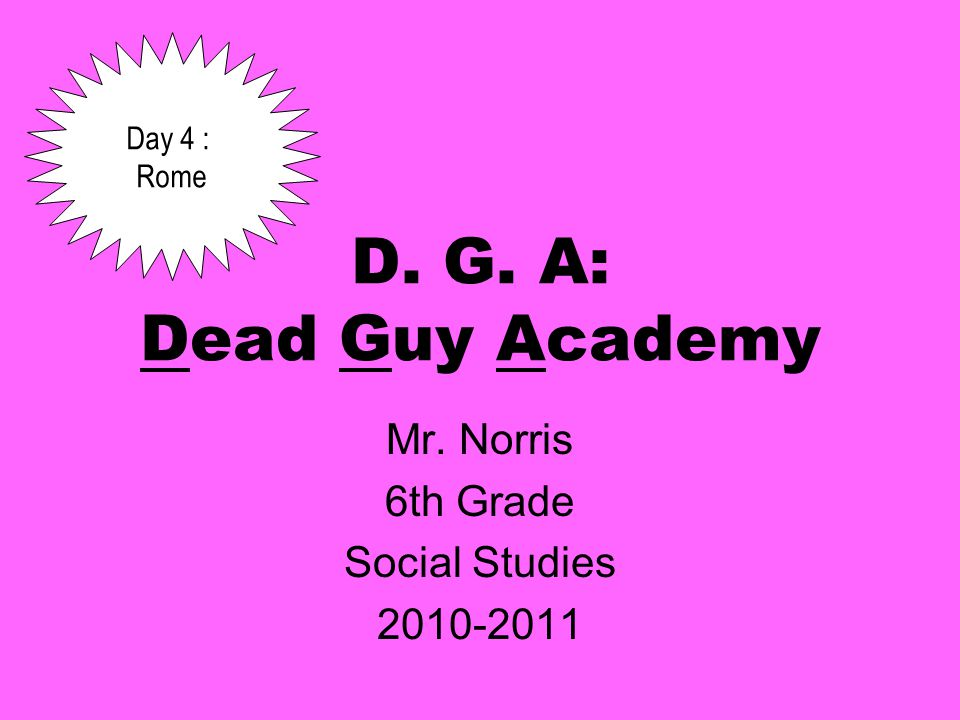 D. G. A: Dead Guy Academy Mr. Norris 6th Grade Social Studies Day 4 : Rome