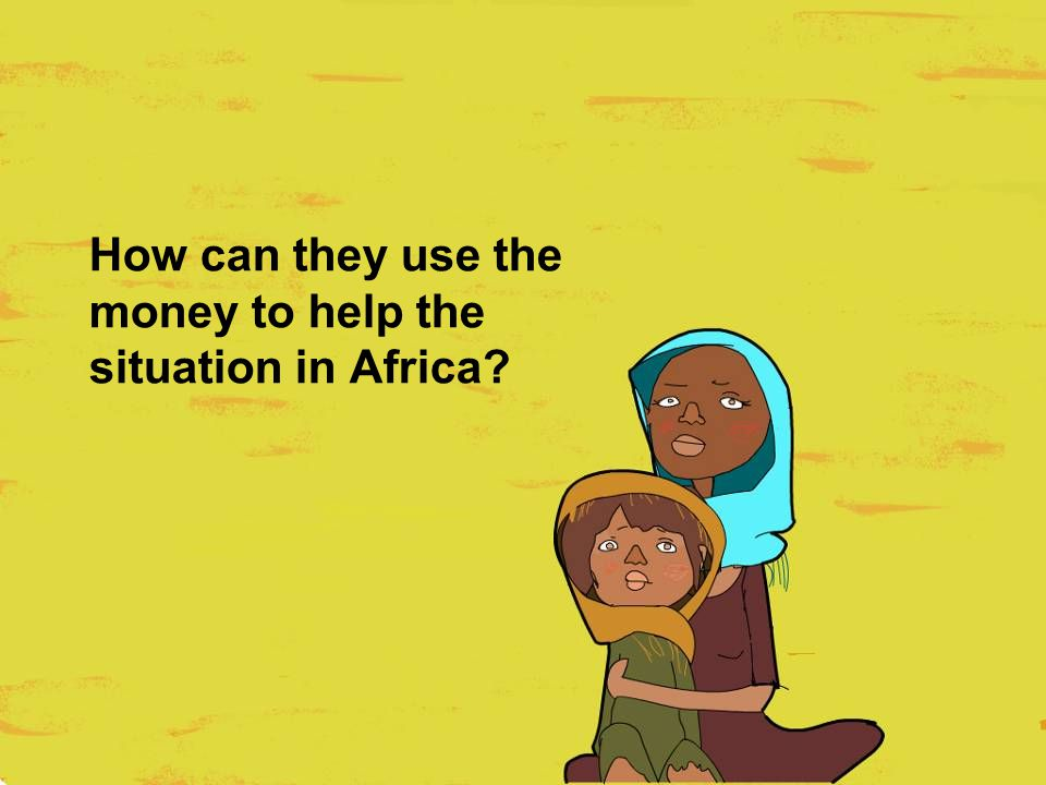 How can they use the money to help the situation in Africa