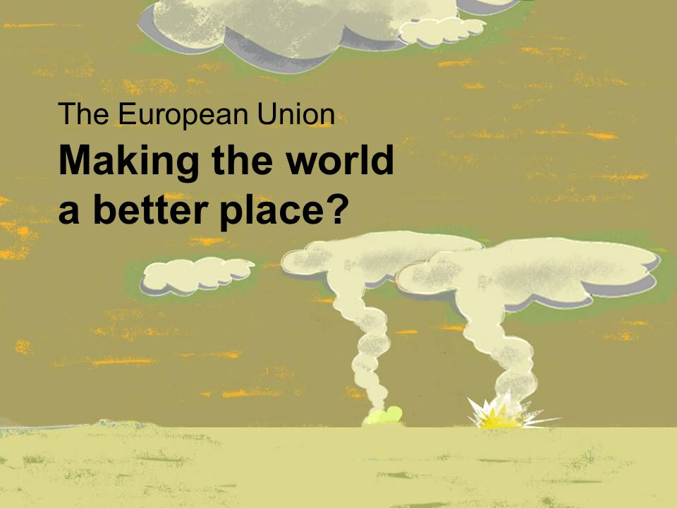 Making the world a better place The European Union