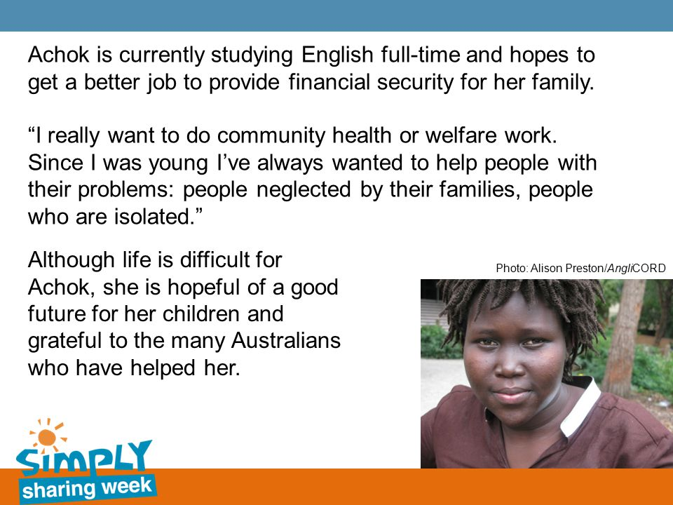 Achok is currently studying English full-time and hopes to get a better job to provide financial security for her family.