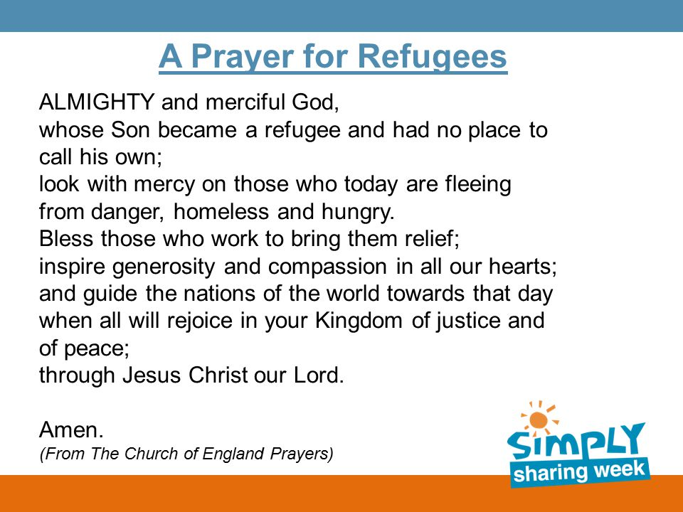 A Prayer for Refugees ALMIGHTY and merciful God, whose Son became a refugee and had no place to call his own; look with mercy on those who today are fleeing from danger, homeless and hungry.