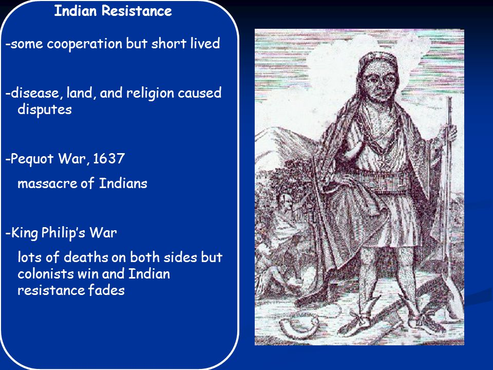 Indian Resistance -some cooperation but short lived -disease, land, and religion caused disputes -Pequot War, 1637 massacre of Indians -King Philip's War lots of deaths on both sides but colonists win and Indian resistance fades