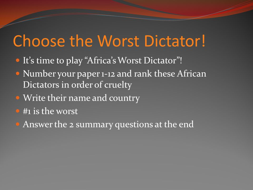 Choose the Worst Dictator. It's time to play Africa's Worst Dictator .