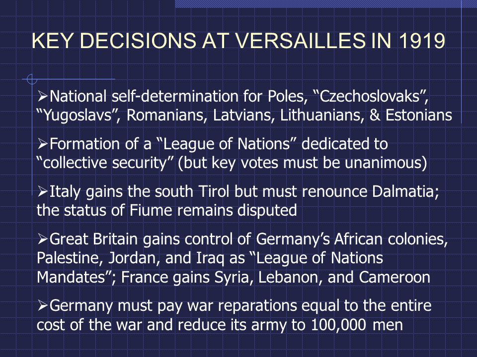 KEY DECISIONS AT VERSAILLES IN 1919  National self-determination for Poles, Czechoslovaks , Yugoslavs , Romanians, Latvians, Lithuanians, & Estonians  Formation of a League of Nations dedicated to collective security (but key votes must be unanimous)  Italy gains the south Tirol but must renounce Dalmatia; the status of Fiume remains disputed  Great Britain gains control of Germany's African colonies, Palestine, Jordan, and Iraq as League of Nations Mandates ; France gains Syria, Lebanon, and Cameroon  Germany must pay war reparations equal to the entire cost of the war and reduce its army to 100,000 men