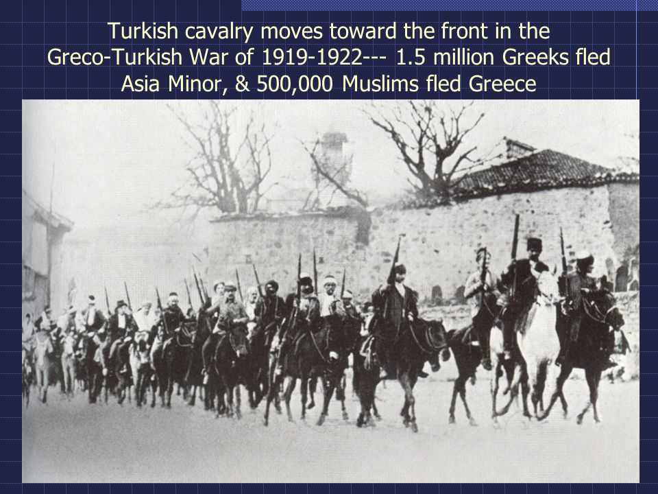 Turkish cavalry moves toward the front in the Greco-Turkish War of 1919-1922--- 1.5 million Greeks fled Asia Minor, & 500,000 Muslims fled Greece