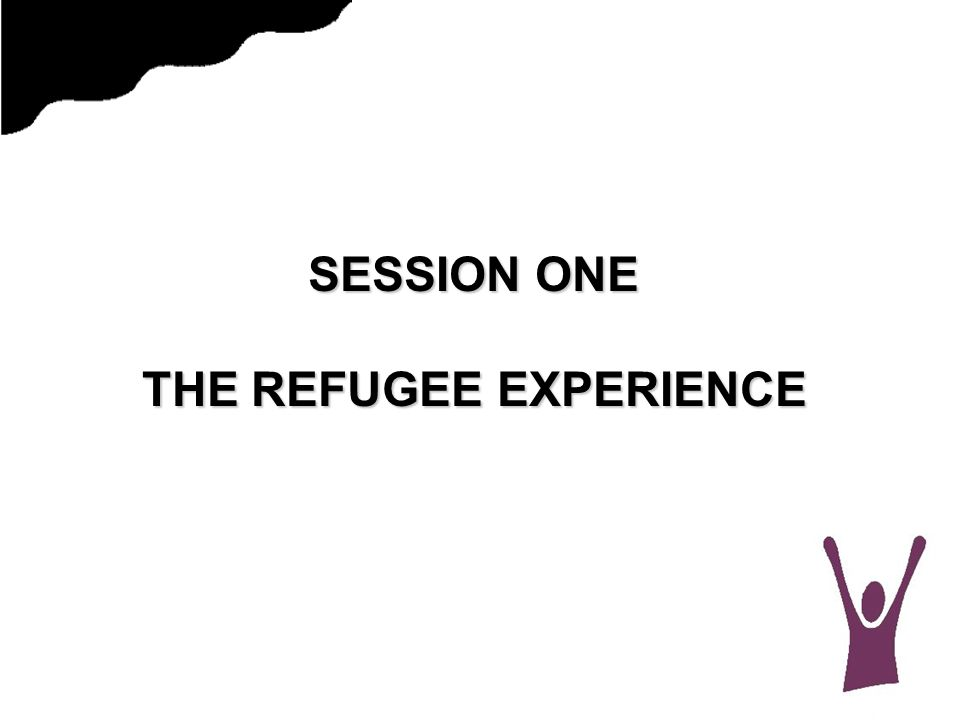 SESSION ONE THE REFUGEE EXPERIENCE