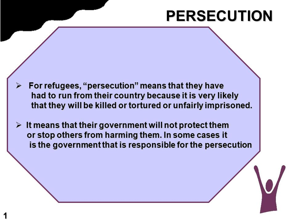 PERSECUTION  For refugees, persecution means that they have had to run from their country because it is very likely had to run from their country because it is very likely that they will be killed or tortured or unfairly imprisoned.