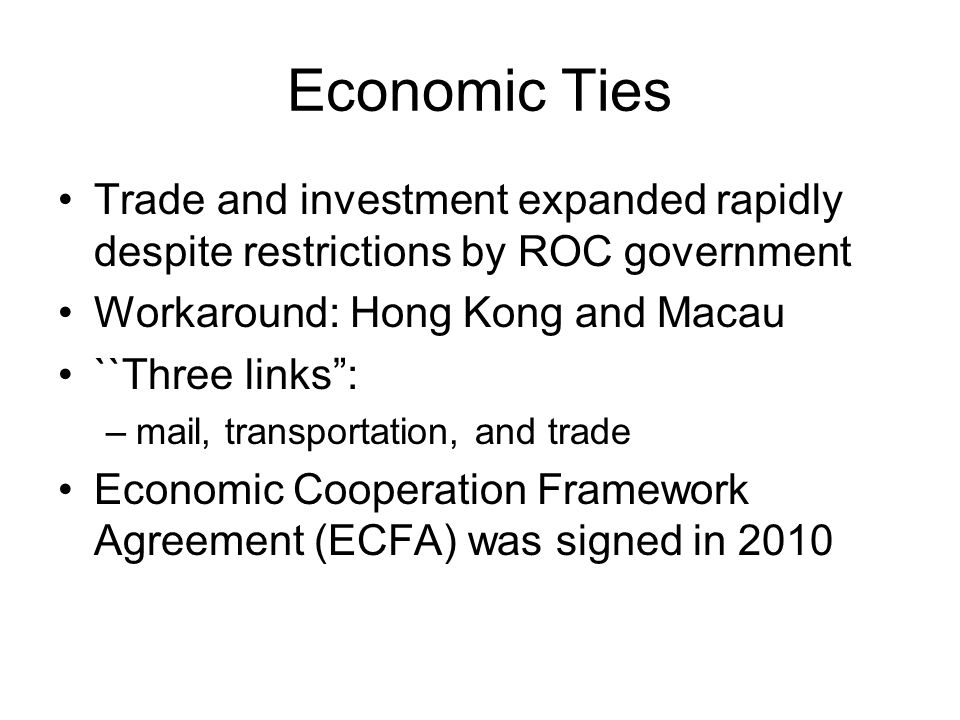 Economic Ties Trade and investment expanded rapidly despite restrictions by ROC government Workaround: Hong Kong and Macau ``Three links : –mail, transportation, and trade Economic Cooperation Framework Agreement (ECFA) was signed in 2010