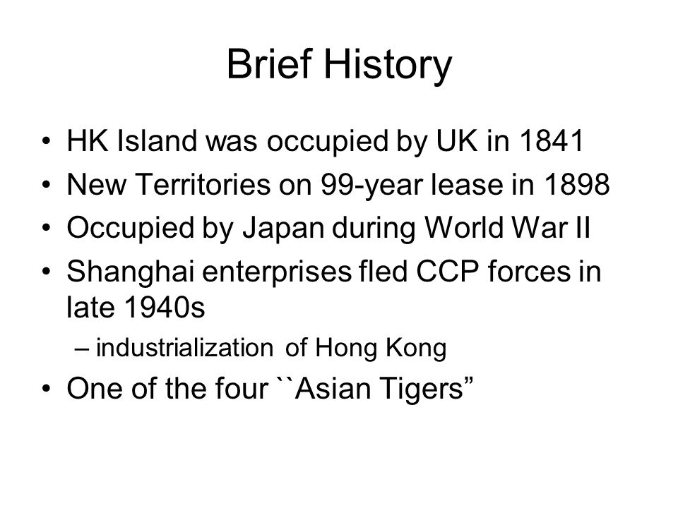 Brief History HK Island was occupied by UK in 1841 New Territories on 99-year lease in 1898 Occupied by Japan during World War II Shanghai enterprises fled CCP forces in late 1940s –industrialization of Hong Kong One of the four ``Asian Tigers