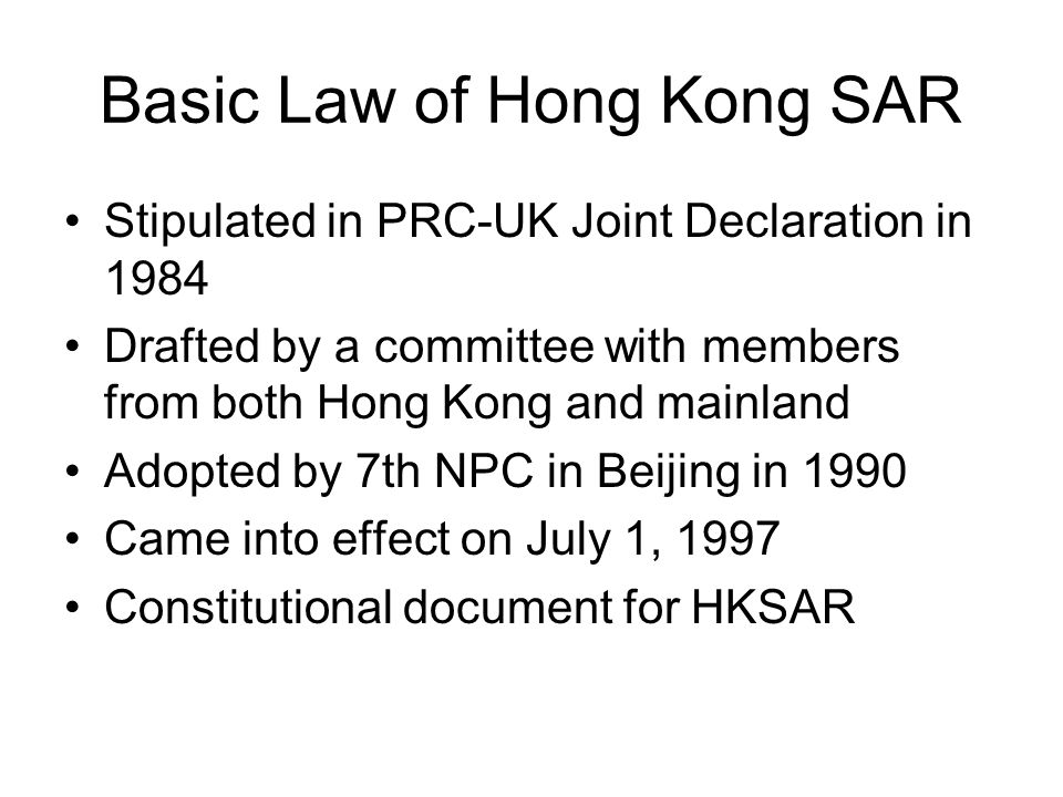 Basic Law of Hong Kong SAR Stipulated in PRC-UK Joint Declaration in 1984 Drafted by a committee with members from both Hong Kong and mainland Adopted by 7th NPC in Beijing in 1990 Came into effect on July 1, 1997 Constitutional document for HKSAR