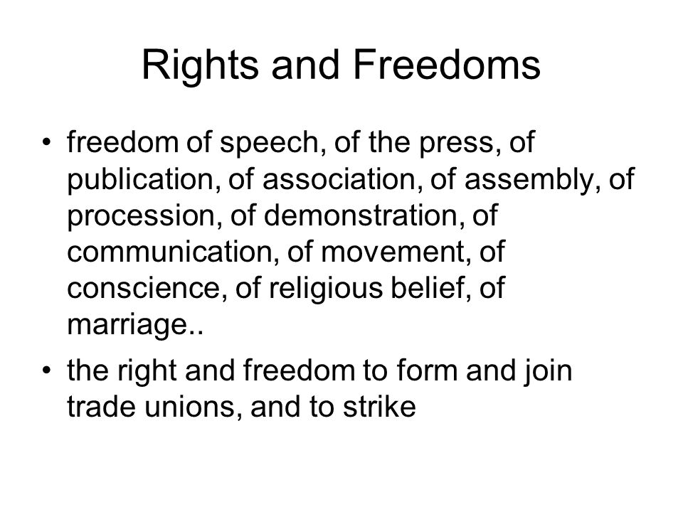 Rights and Freedoms freedom of speech, of the press, of publication, of association, of assembly, of procession, of demonstration, of communication, of movement, of conscience, of religious belief, of marriage..