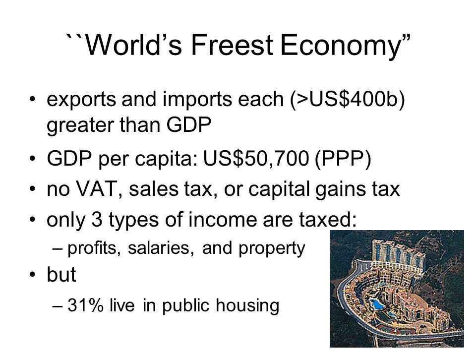 ``World's Freest Economy exports and imports each (>US$400b) greater than GDP GDP per capita: US$50,700 (PPP) no VAT, sales tax, or capital gains tax only 3 types of income are taxed: –profits, salaries, and property but –31% live in public housing