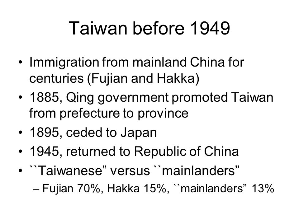 Taiwan before 1949 Immigration from mainland China for centuries (Fujian and Hakka) 1885, Qing government promoted Taiwan from prefecture to province 1895, ceded to Japan 1945, returned to Republic of China ``Taiwanese versus ``mainlanders –Fujian 70%, Hakka 15%, ``mainlanders 13%