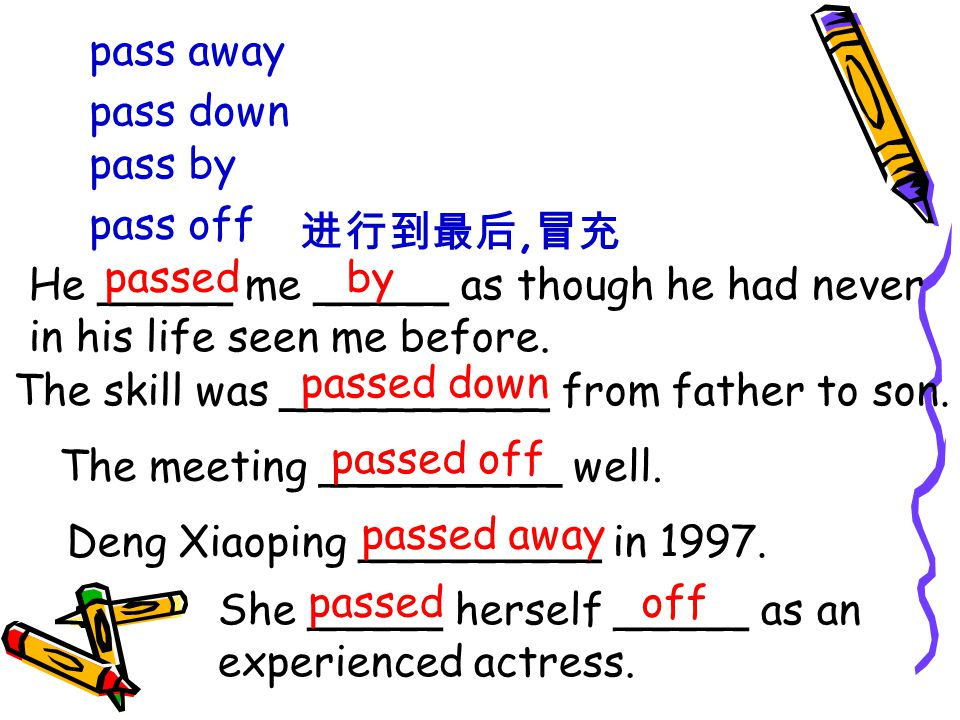 pass away pass down pass by pass off 进行到最后, 冒充 He _____ me _____ as though he had never in his life seen me before.