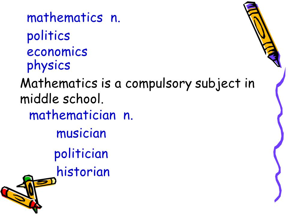 mathematics n. politics economics physics Mathematics is a compulsory subject in middle school.