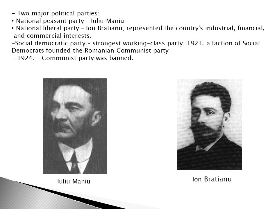 - Two major political parties: National peasant party – Iuliu Maniu National liberal party – Ion Bratianu; represented the country s industrial, financial, and commercial interests.