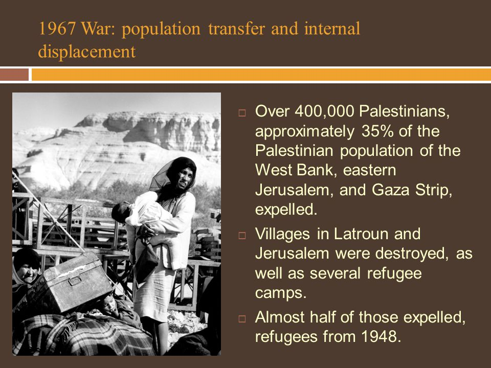 1967 War: population transfer and internal displacement  Over 400,000 Palestinians, approximately 35% of the Palestinian population of the West Bank, eastern Jerusalem, and Gaza Strip, expelled.