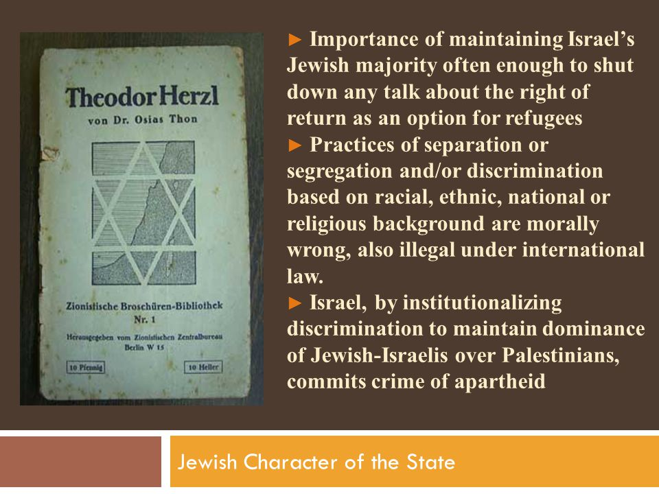 ► Importance of maintaining Israel's Jewish majority often enough to shut down any talk about the right of return as an option for refugees ► Practices of separation or segregation and/or discrimination based on racial, ethnic, national or religious background are morally wrong, also illegal under international law.