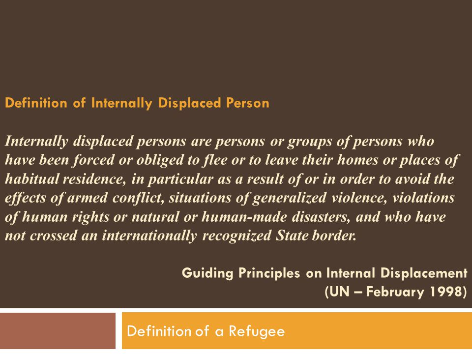 Definition of Internally Displaced Person Internally displaced persons are persons or groups of persons who have been forced or obliged to flee or to leave their homes or places of habitual residence, in particular as a result of or in order to avoid the effects of armed conflict, situations of generalized violence, violations of human rights or natural or human-made disasters, and who have not crossed an internationally recognized State border.