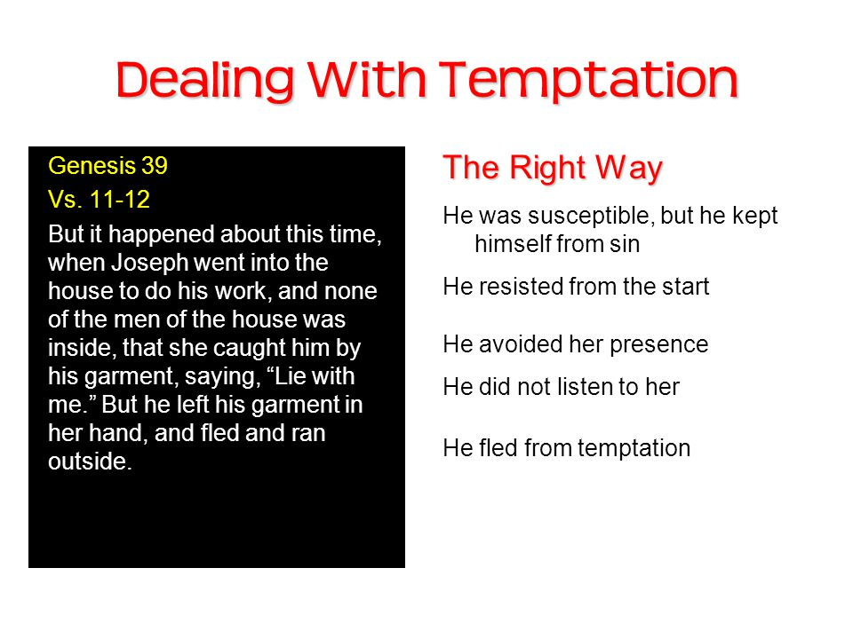 Dealing With Temptation The Right Way He was susceptible, but he kept himself from sin He resisted from the start He avoided her presence He did not listen to her He fled from temptation Genesis 39 Vs.