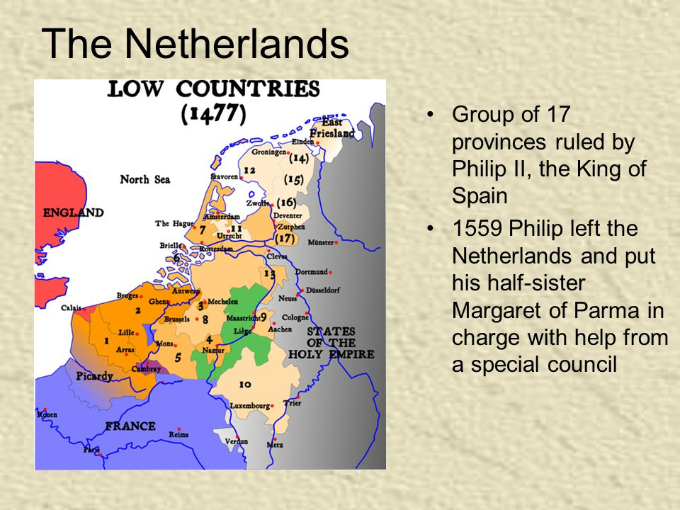 The Netherlands Group of 17 provinces ruled by Philip II, the King of Spain 1559 Philip left the Netherlands and put his half-sister Margaret of Parma in charge with help from a special council