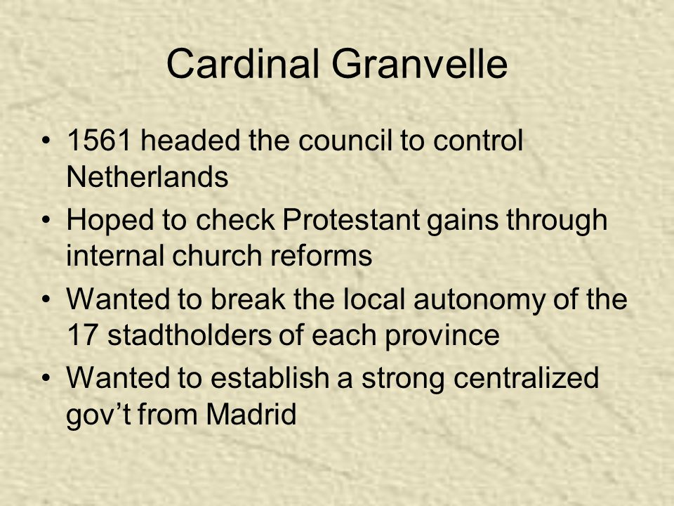Cardinal Granvelle 1561 headed the council to control Netherlands Hoped to check Protestant gains through internal church reforms Wanted to break the local autonomy of the 17 stadtholders of each province Wanted to establish a strong centralized gov't from Madrid