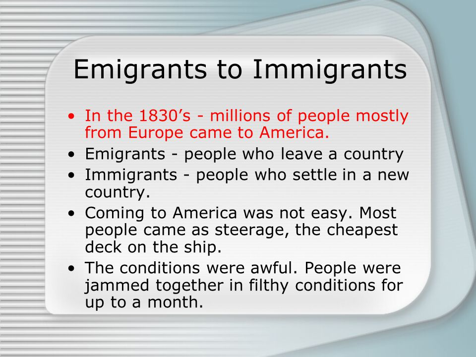 Emigrants to Immigrants In the 1830's - millions of people mostly from Europe came to America.