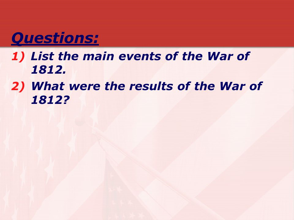 Questions: 1)List the main events of the War of 1812. 2)What were the results of the War of 1812