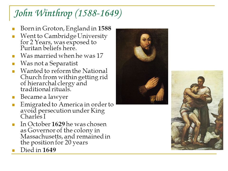 John Winthrop (1588-1649) Born in Groton, England in 1588 Went to Cambridge University for 2 Years, was exposed to Puritan beliefs here.