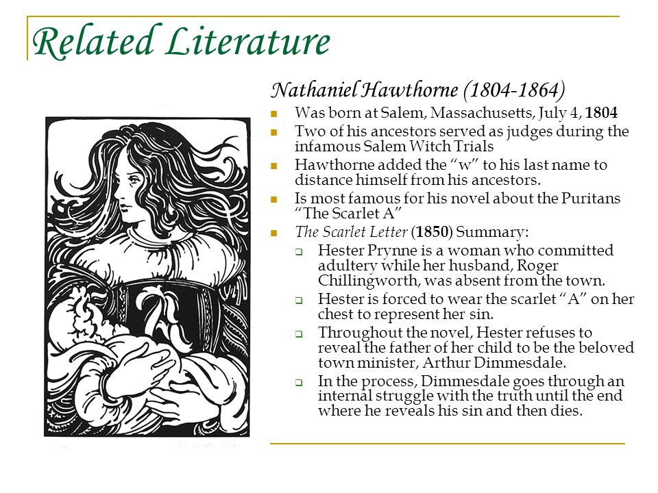 Related Literature Nathaniel Hawthorne (1804-1864) Was born at Salem, Massachusetts, July 4, 1804 Two of his ancestors served as judges during the infamous Salem Witch Trials Hawthorne added the w to his last name to distance himself from his ancestors.