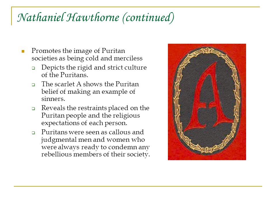 Nathaniel Hawthorne (continued) Promotes the image of Puritan societies as being cold and merciless  Depicts the rigid and strict culture of the Puritans.