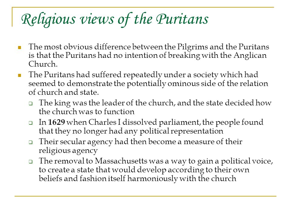 Religious views of the Puritans The most obvious difference between the Pilgrims and the Puritans is that the Puritans had no intention of breaking with the Anglican Church.