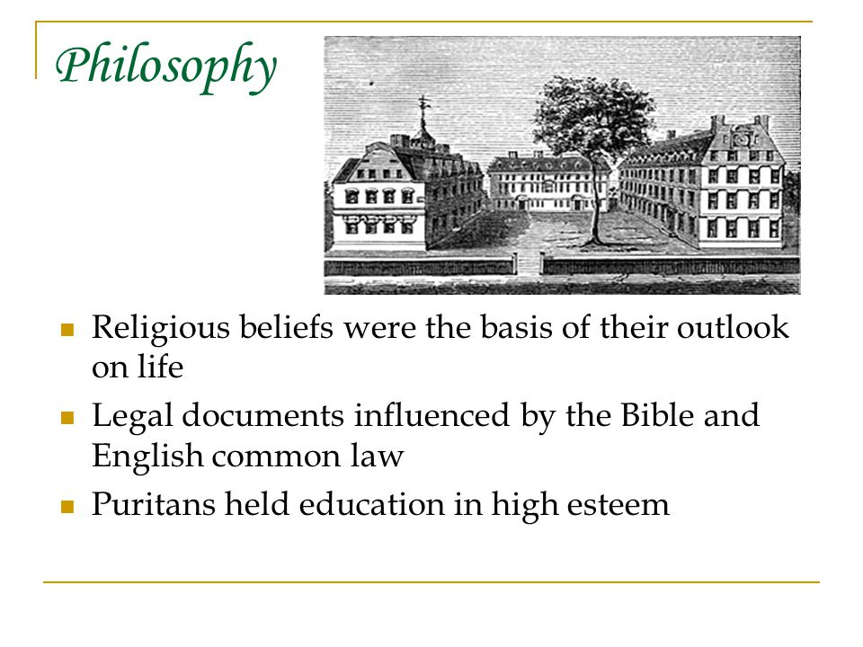 Philosophy Religious beliefs were the basis of their outlook on life Legal documents influenced by the Bible and English common law Puritans held education in high esteem